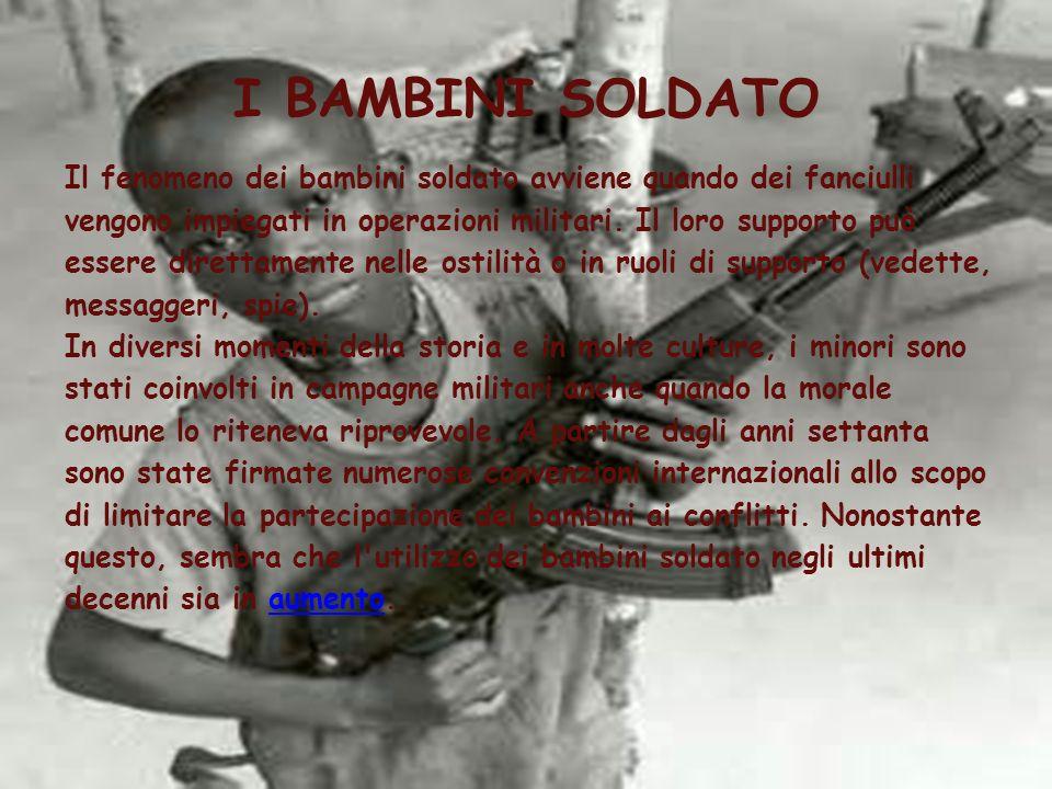 I BAMBINI SOLDATO Il fenomeno dei bambini soldato avviene quando dei fanciulli vengono impiegati in operazioni militari. Il loro supporto può essere d