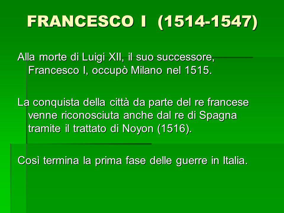 FRANCESCO I (1514-1547) Alla morte di Luigi XII, il suo successore, Francesco I, occupò Milano nel 1515. La conquista della città da parte del re fran