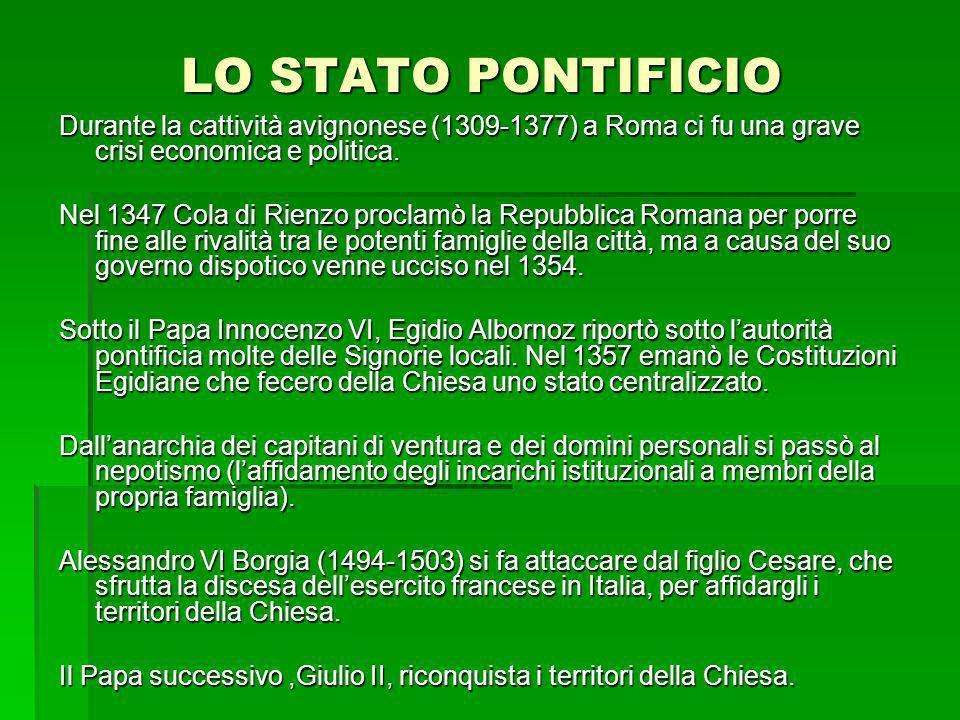 LO STATO PONTIFICIO Durante la cattività avignonese (1309-1377) a Roma ci fu una grave crisi economica e politica. Nel 1347 Cola di Rienzo proclamò la