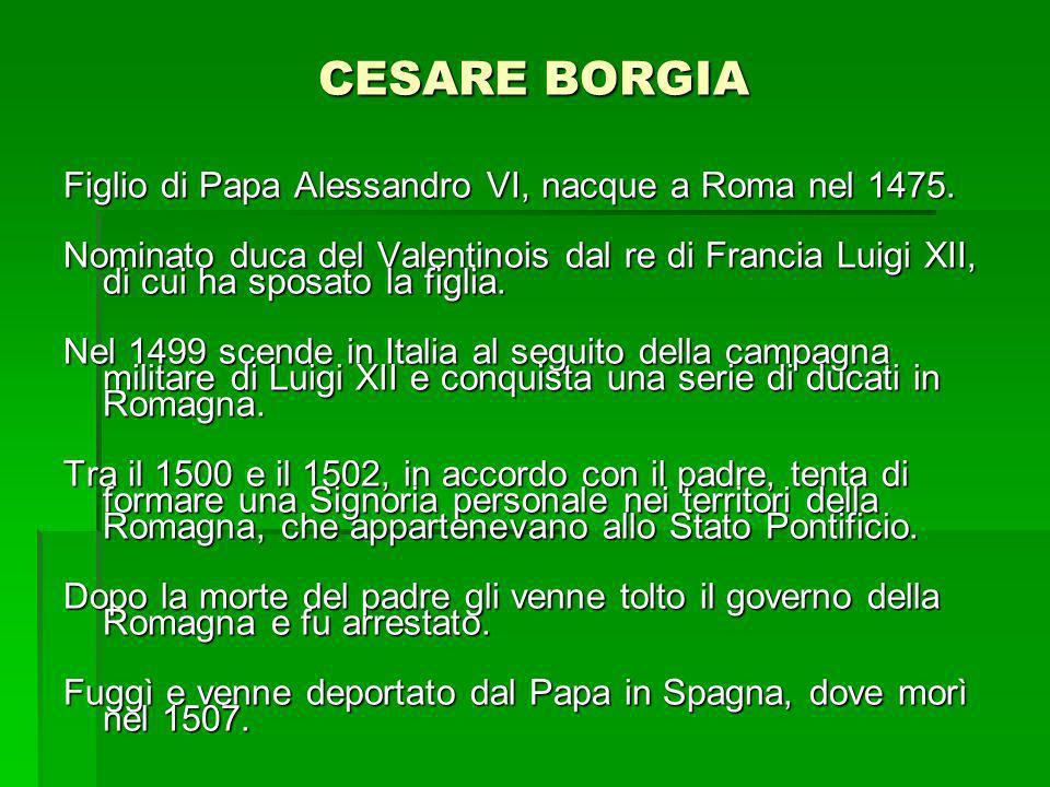 CESARE BORGIA Figlio di Papa Alessandro VI, nacque a Roma nel 1475. Nominato duca del Valentinois dal re di Francia Luigi XII, di cui ha sposato la fi