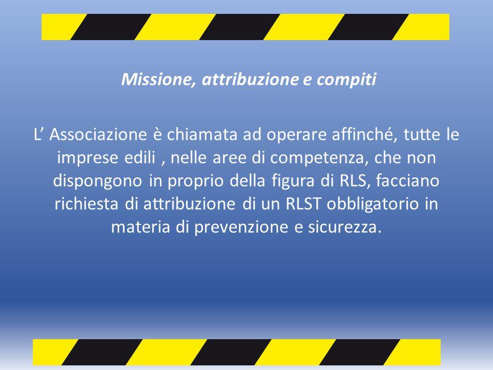 Missione, attribuzione e compiti L Associazione è chiamata ad operare affinché, tutte le imprese edili, nelle aree di competenza, che non dispongono in proprio della figura di RLS, facciano richiesta di attribuzione di un RLST obbligatorio in materia di prevenzione e sicurezza.