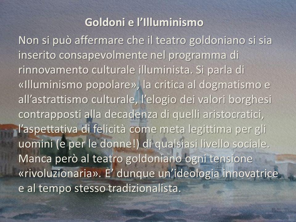Goldoni e lIlluminismo Goldoni e lIlluminismo Non si può affermare che il teatro goldoniano si sia inserito consapevolmente nel programma di rinnovamento culturale illuminista.