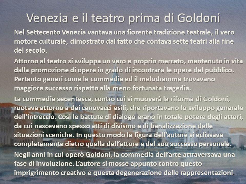 Venezia e il teatro prima di Goldoni Nel Settecento Venezia vantava una fiorente tradizione teatrale, il vero motore culturale, dimostrato dal fatto che contava sette teatri alla fine del secolo.