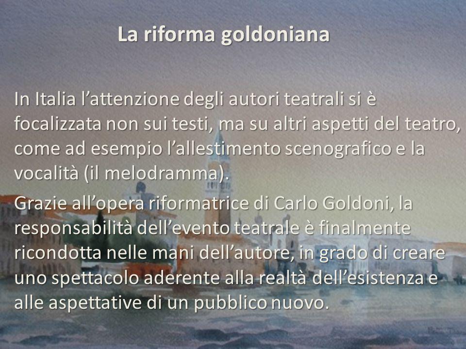 La riforma goldoniana La riforma goldoniana In Italia lattenzione degli autori teatrali si è focalizzata non sui testi, ma su altri aspetti del teatro, come ad esempio lallestimento scenografico e la vocalità (il melodramma).