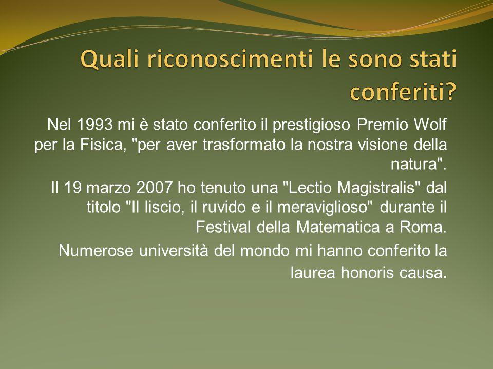 Nel 1993 mi è stato conferito il prestigioso Premio Wolf per la Fisica, per aver trasformato la nostra visione della natura .