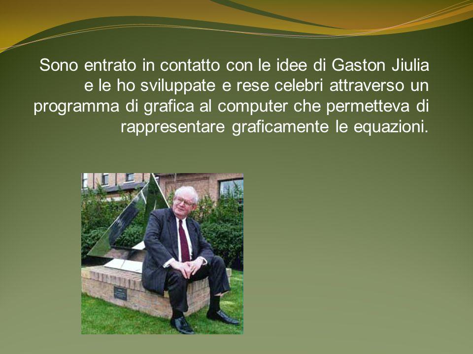 Sono entrato in contatto con le idee di Gaston Jiulia e le ho sviluppate e rese celebri attraverso un programma di grafica al computer che permetteva di rappresentare graficamente le equazioni.
