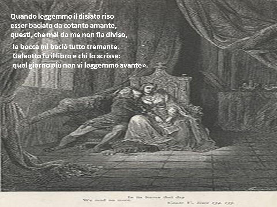 Quando leggemmo il disiato riso esser baciato da cotanto amante, questi, che mai da me non fia diviso, la bocca mi baciò tutto tremante. Galeotto fu i