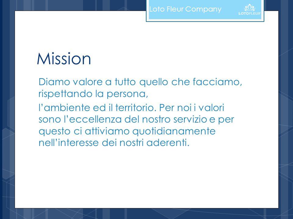 Mission Diamo valore a tutto quello che facciamo, rispettando la persona, lambiente ed il territorio. Per noi i valori sono leccellenza del nostro ser
