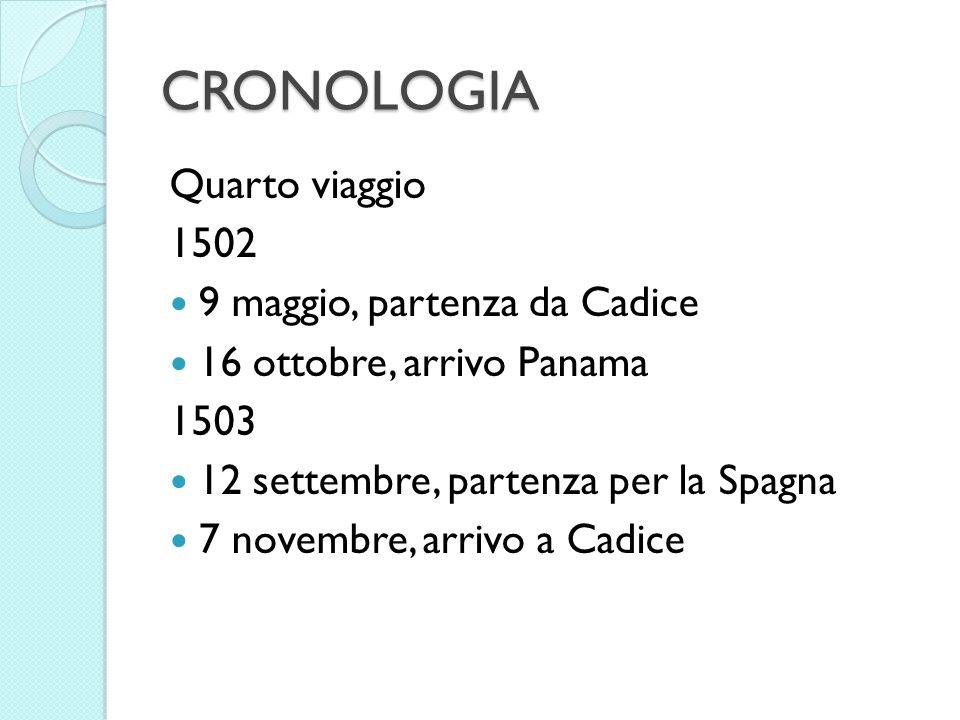CRONOLOGIA Quarto viaggio 1502 9 maggio, partenza da Cadice 16 ottobre, arrivo Panama 1503 12 settembre, partenza per la Spagna 7 novembre, arrivo a C