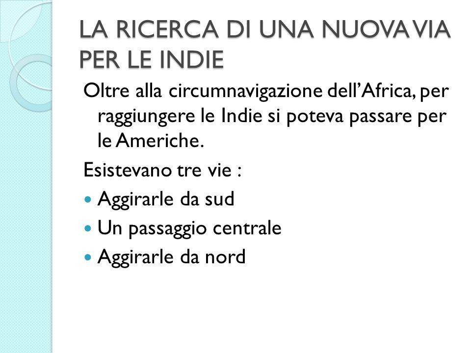 LA RICERCA DI UNA NUOVA VIA PER LE INDIE Oltre alla circumnavigazione dellAfrica, per raggiungere le Indie si poteva passare per le Americhe. Esisteva