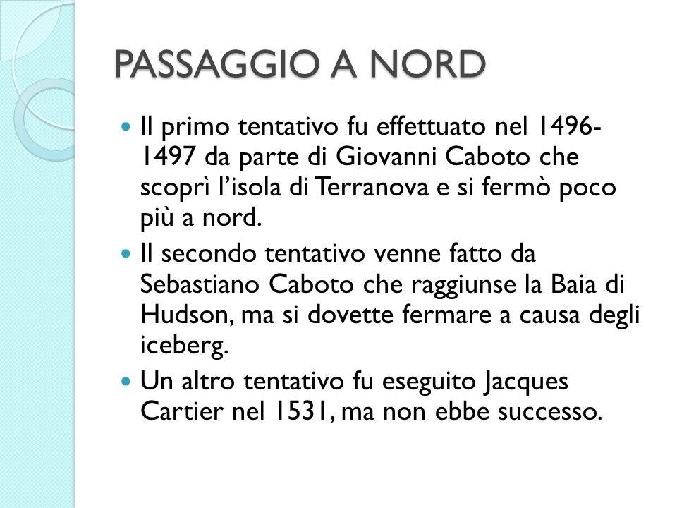 PASSAGGIO A NORD Il primo tentativo fu effettuato nel 1496- 1497 da parte di Giovanni Caboto che scoprì lisola di Terranova e si fermò poco più a nord