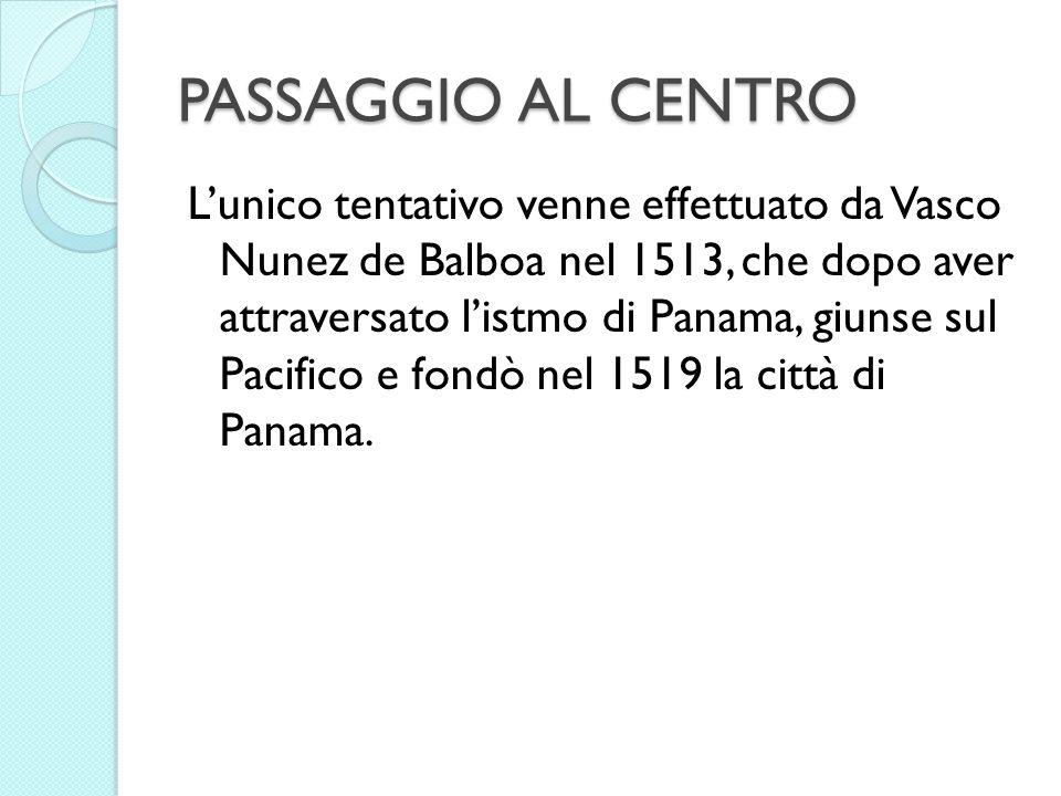 PASSAGGIO AL CENTRO Lunico tentativo venne effettuato da Vasco Nunez de Balboa nel 1513, che dopo aver attraversato listmo di Panama, giunse sul Pacif