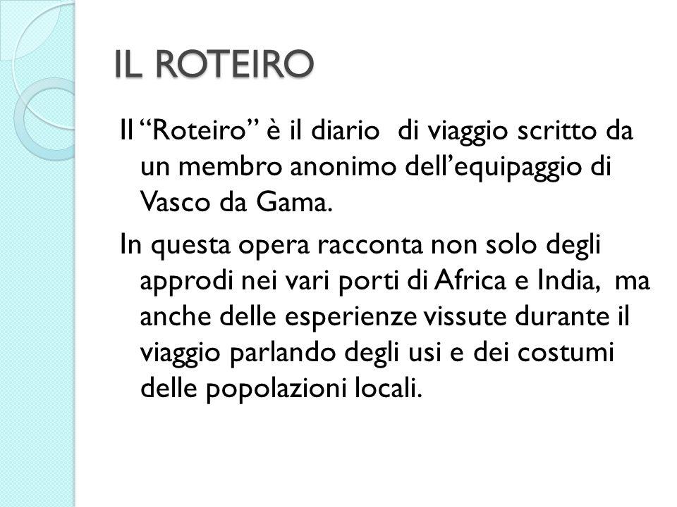 IL ROTEIRO Il Roteiro è il diario di viaggio scritto da un membro anonimo dellequipaggio di Vasco da Gama. In questa opera racconta non solo degli app