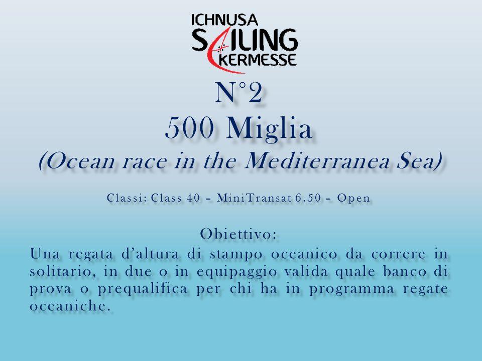 N°2 500 Miglia (Ocean race in the Mediterranea Sea) Classi: Class 40 – MiniTransat 6.50 – Open Obiettivo: Una regata daltura di stampo oceanico da correre in solitario, in due o in equipaggio valida quale banco di prova o prequalifica per chi ha in programma regate oceaniche.