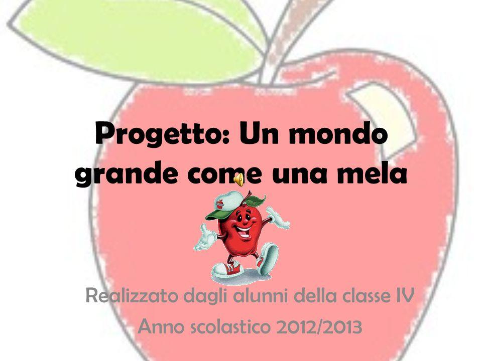 Progetto: Un mondo grande come una mela Realizzato dagli alunni della classe IV Anno scolastico 2012/2013