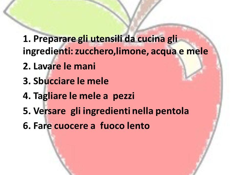 1. Preparare gli utensili da cucina gli ingredienti: zucchero,limone, acqua e mele 2. Lavare le mani 3. Sbucciare le mele 4. Tagliare le mele a pezzi