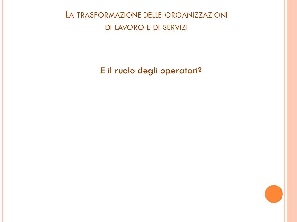L A TRASFORMAZIONE DELLE ORGANIZZAZIONI DI LAVORO E DI SERVIZI E il ruolo degli operatori?