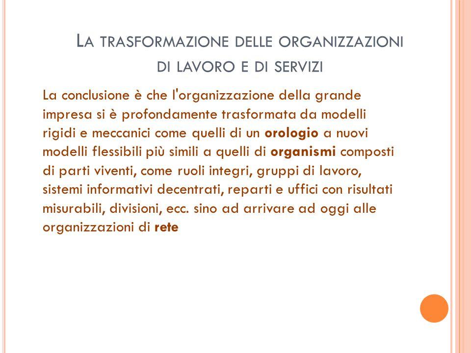 L A TRASFORMAZIONE DELLE ORGANIZZAZIONI DI LAVORO E DI SERVIZI La conclusione è che l'organizzazione della grande impresa si è profondamente trasforma