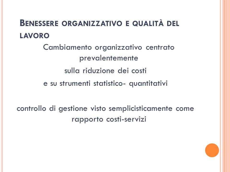 B ENESSERE ORGANIZZATIVO E QUALITÀ DEL LAVORO Cambiamento organizzativo centrato prevalentemente sulla riduzione dei costi e su strumenti statistico-