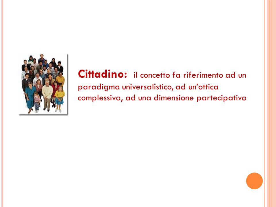Cittadino: il concetto fa riferimento ad un paradigma universalistico, ad unottica complessiva, ad una dimensione partecipativa