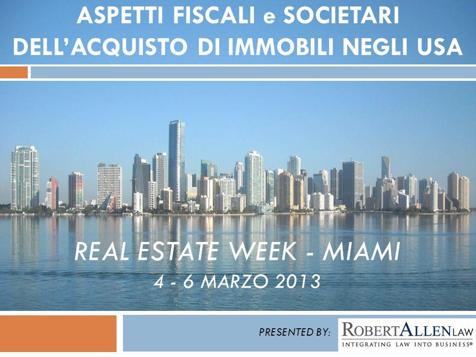 REAL ESTATE WEEK - MIAMI 4 - 6 MARZO 2013 ASPETTI FISCALI e SOCIETARI DELLACQUISTO DI IMMOBILI NEGLI USA PRESENTED BY: