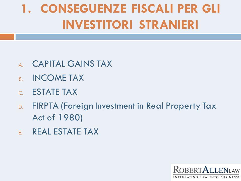 1.CONSEGUENZE FISCALI PER GLI INVESTITORI STRANIERI A. CAPITAL GAINS TAX B. INCOME TAX C. ESTATE TAX D. FIRPTA (Foreign Investment in Real Property Ta