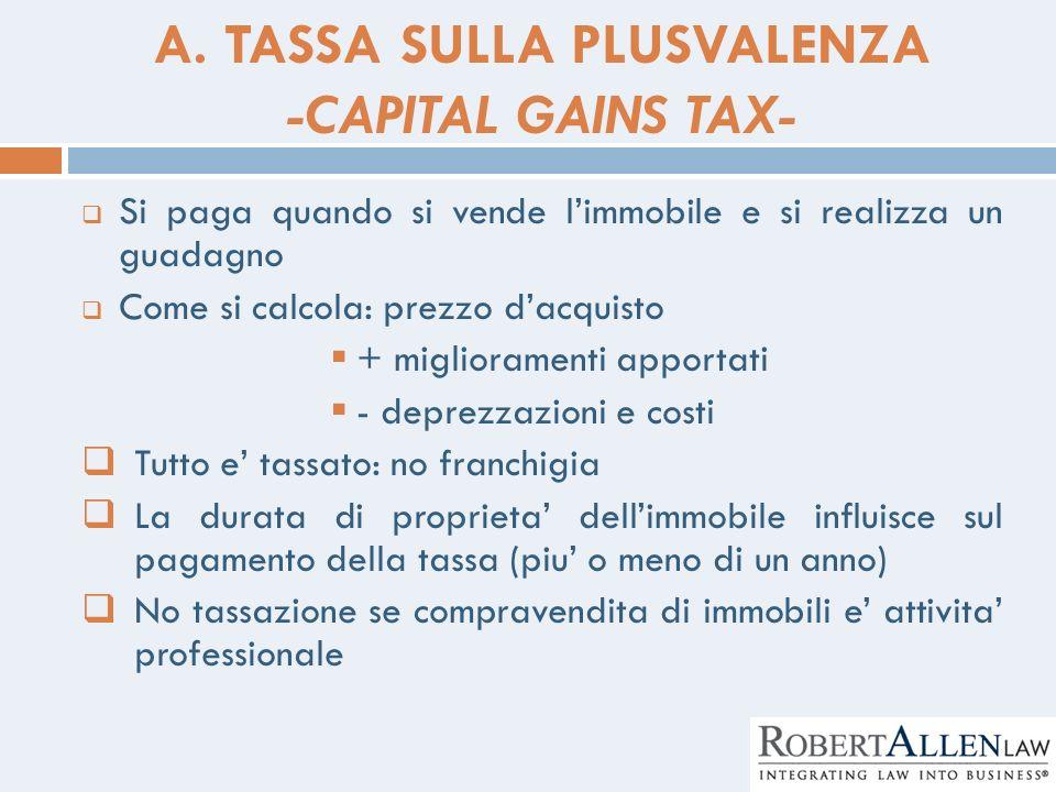 A. TASSA SULLA PLUSVALENZA -CAPITAL GAINS TAX- Si paga quando si vende limmobile e si realizza un guadagno Come si calcola: prezzo dacquisto + miglior