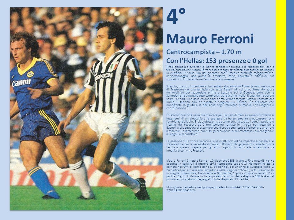 4° Mauro Ferroni Centrocampista – 1.70 m Con lHellas: 153 presenze e 0 gol Tifosi gialloblù e avversari gli hanno coniato il nomignolo di «doberman»,