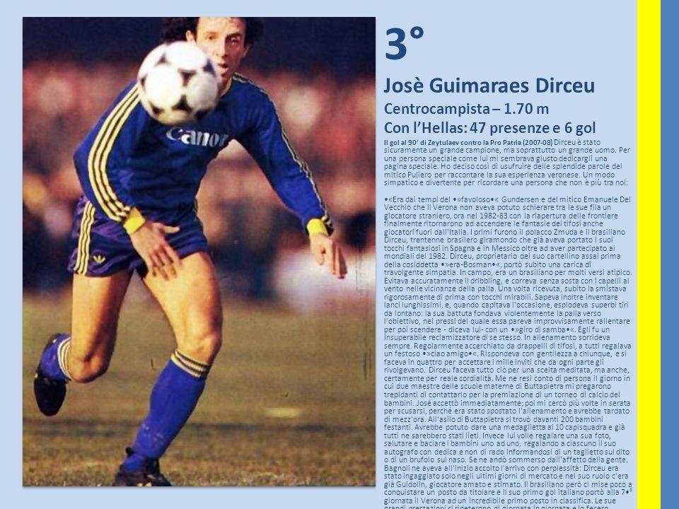 3° Josè Guimaraes Dirceu Centrocampista – 1.70 m Con lHellas: 47 presenze e 6 gol Il gol al 90 di Zeytulaev contro la Pro Patria (2007-08) Dirceu è st
