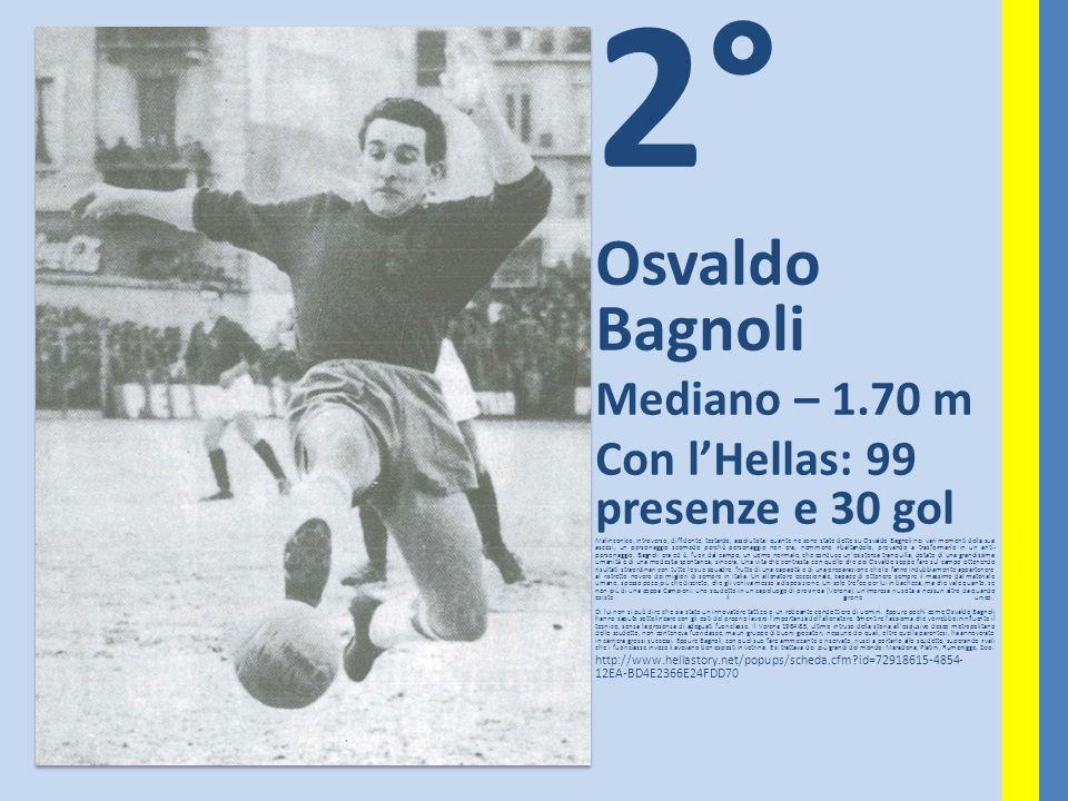 2° Osvaldo Bagnoli Mediano – 1.70 m Con lHellas: 99 presenze e 30 gol Malinconico, introverso, diffidente, testardo, assolutista: quante ne sono state