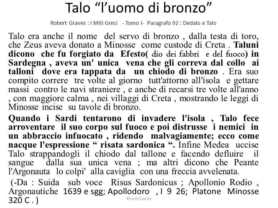 Talo luomo di bronzo Robert Graves : I Miti Greci - Tomo I- Paragrafo 92 : Dedalo e Talo Talo era anche il nome del servo di bronzo, dalla testa di to