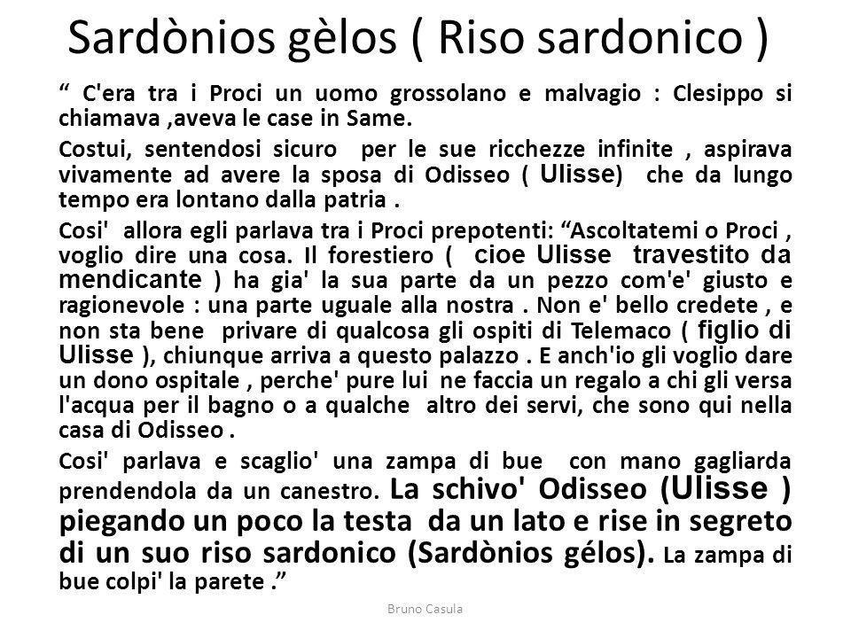 Sardònios gèlos ( Riso sardonico ) C'era tra i Proci un uomo grossolano e malvagio : Clesippo si chiamava,aveva le case in Same. Costui, sentendosi si