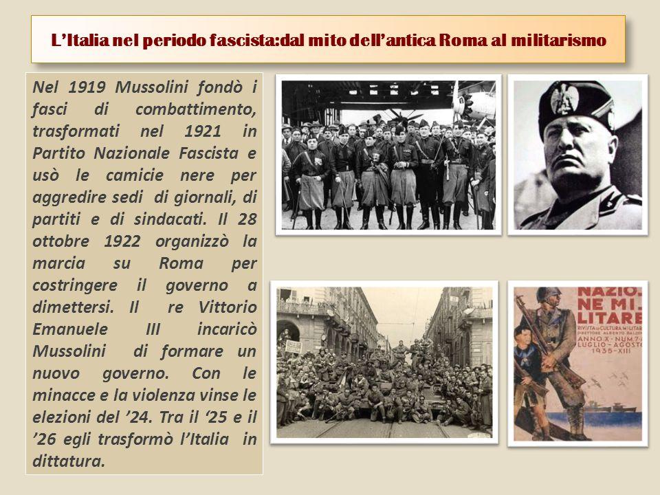LItalia nel periodo fascista:dal mito dellantica Roma al militarismo Nel 1919 Mussolini fondò i fasci di combattimento, trasformati nel 1921 in Partito Nazionale Fascista e usò le camicie nere per aggredire sedi di giornali, di partiti e di sindacati.