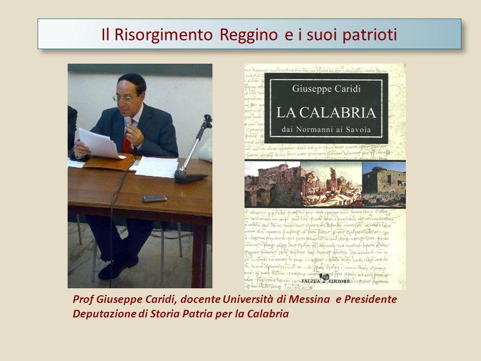 Il Risorgimento Reggino e i suoi patrioti Prof Giuseppe Caridi, docente Università di Messina e Presidente Deputazione di Storia Patria per la Calabri
