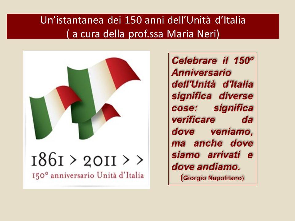 Unistantanea dei 150 anni dellUnità dItalia ( a cura della prof.ssa Maria Neri) Celebrare il 150º Anniversario dell Unità d Italia significa diverse cose: significa verificare da dove veniamo, ma anche dove siamo arrivati e dove andiamo.