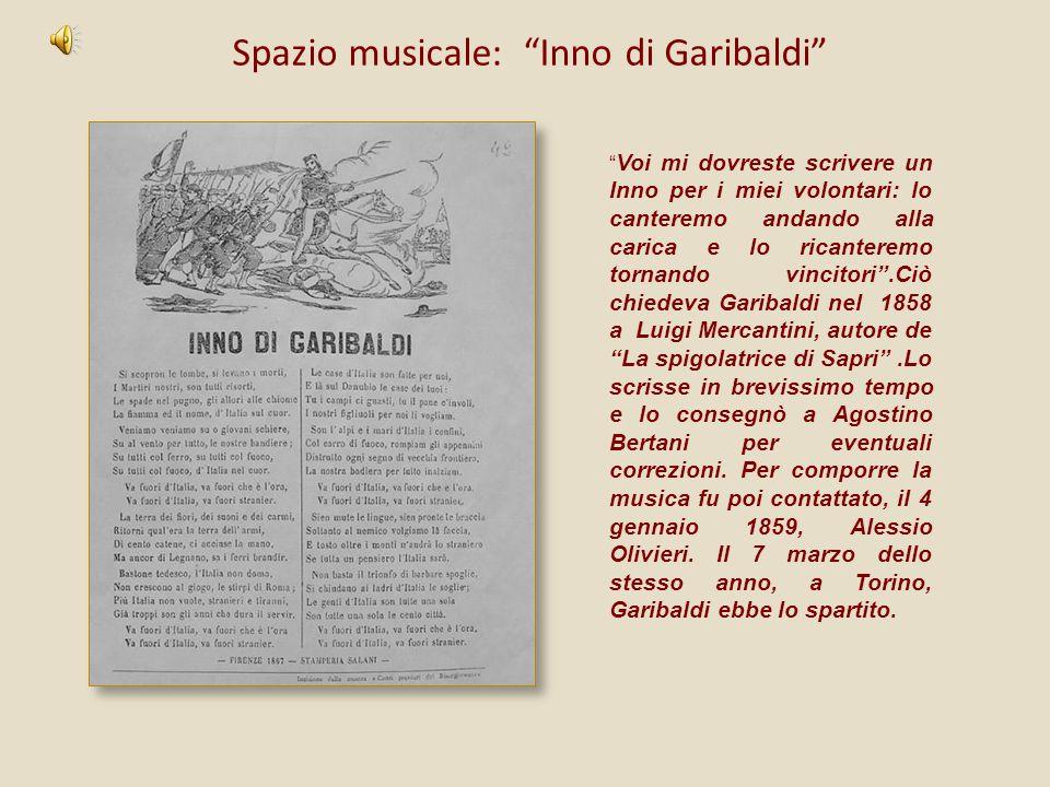 Spazio musicale: Inno di Garibaldi Voi mi dovreste scrivere un Inno per i miei volontari: lo canteremo andando alla carica e lo ricanteremo tornando v