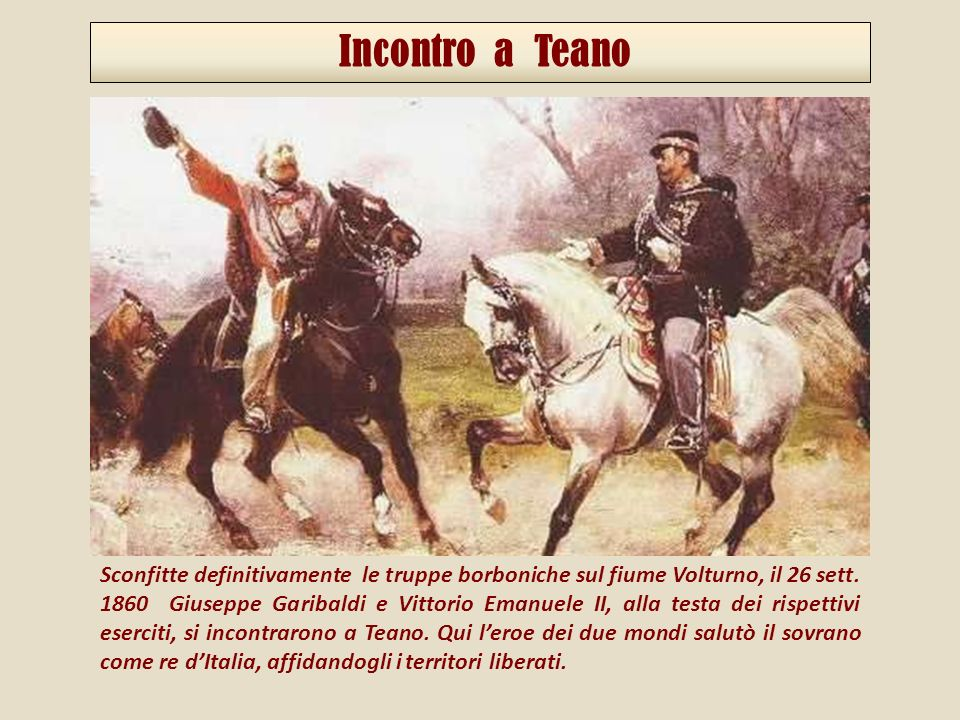 Sconfitte definitivamente le truppe borboniche sul fiume Volturno, il 26 sett. 1860 Giuseppe Garibaldi e Vittorio Emanuele II, alla testa dei rispetti