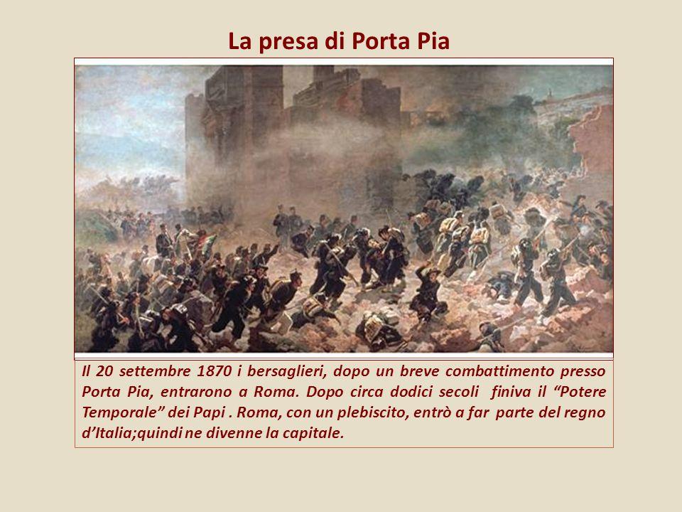 La presa di Porta Pia Il 20 settembre 1870 i bersaglieri, dopo un breve combattimento presso Porta Pia, entrarono a Roma. Dopo circa dodici secoli fin