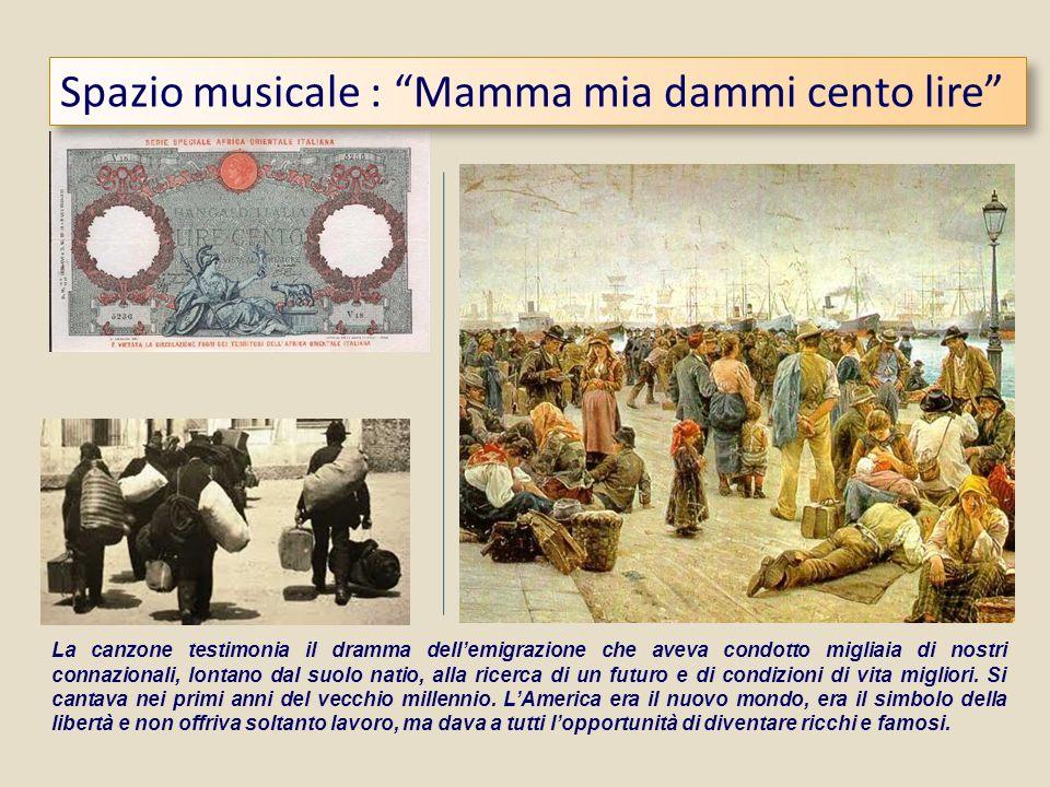 Spazio musicale : Mamma mia dammi cento lire La canzone testimonia il dramma dellemigrazione che aveva condotto migliaia di nostri connazionali, lonta