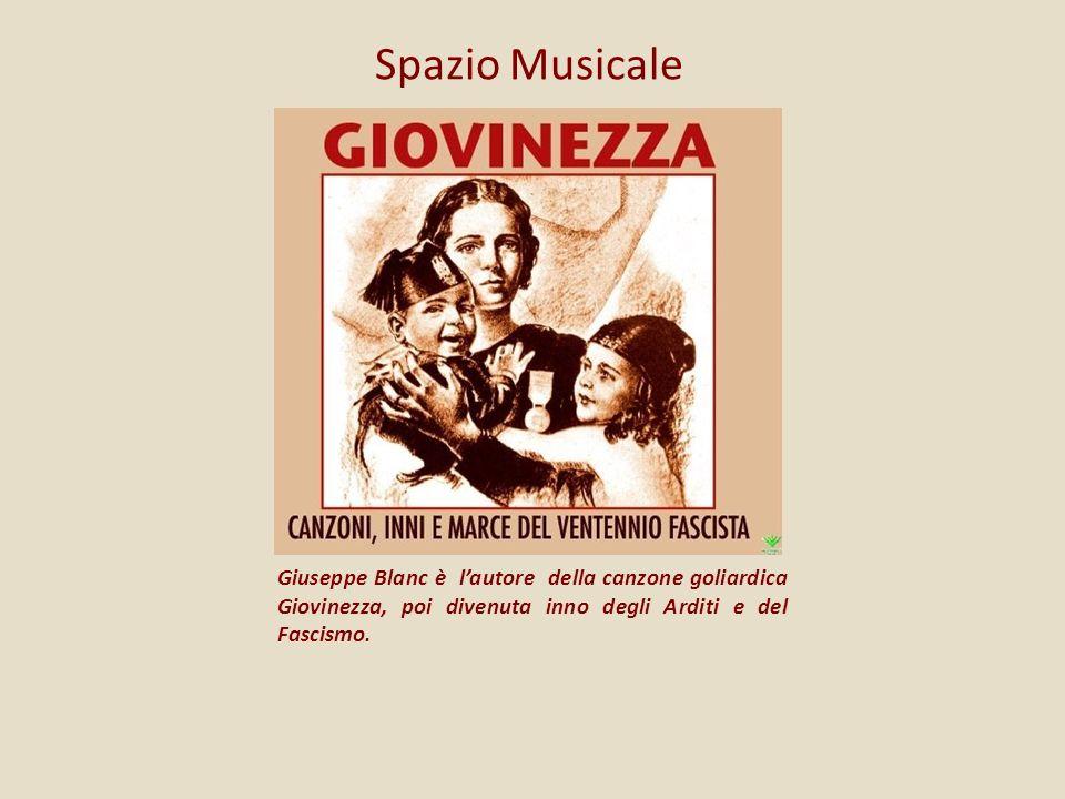 Spazio Musicale Giuseppe Blanc è lautore della canzone goliardica Giovinezza, poi divenuta inno degli Arditi e del Fascismo.