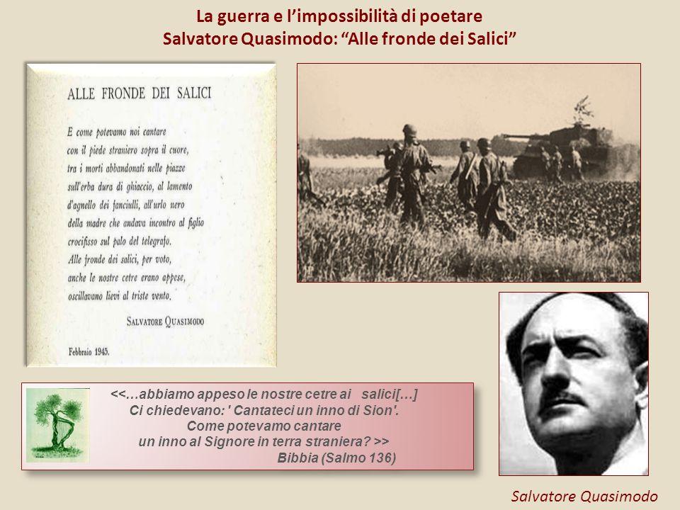 La guerra e limpossibilità di poetare Salvatore Quasimodo: Alle fronde dei Salici Salvatore Quasimodo <<…abbiamo appeso le nostre cetre ai salici[…] C