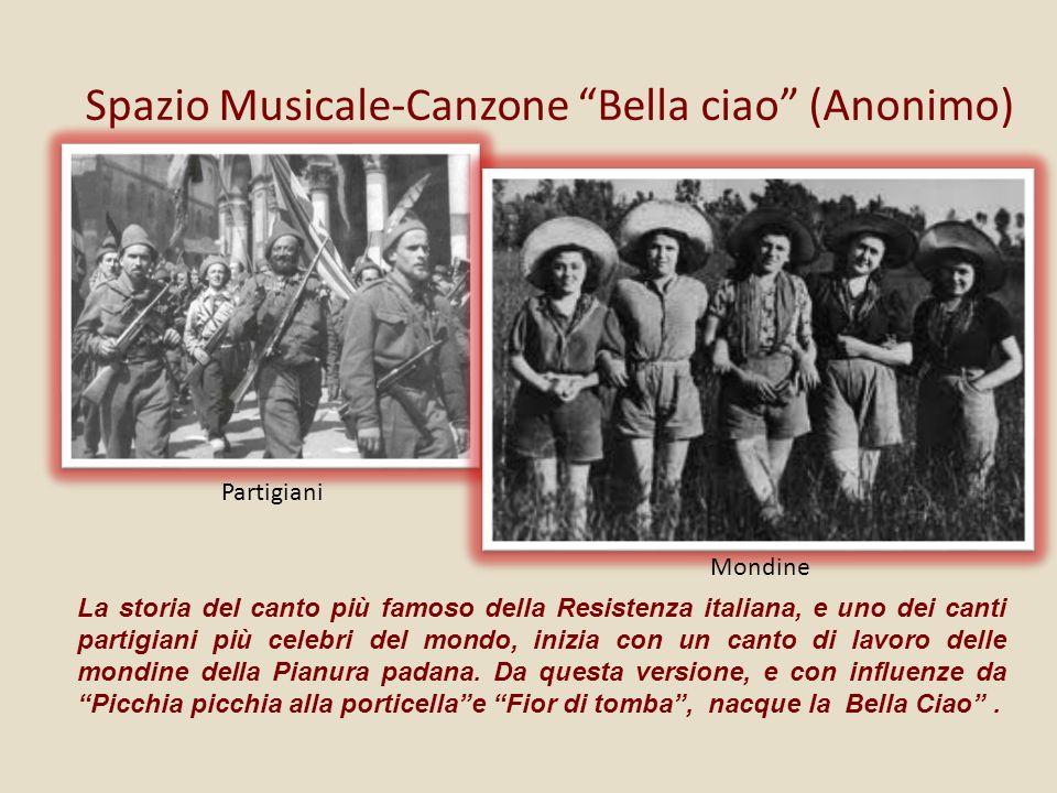 Spazio Musicale-Canzone Bella ciao (Anonimo) La storia del canto più famoso della Resistenza italiana, e uno dei canti partigiani più celebri del mondo, inizia con un canto di lavoro delle mondine della Pianura padana.