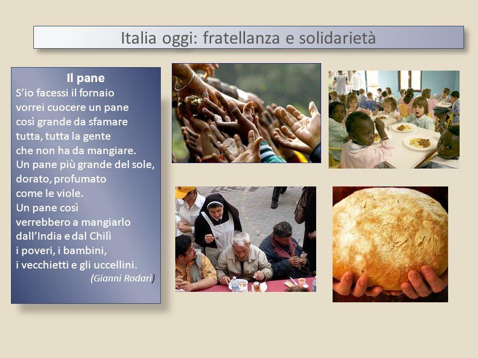 Italia oggi: fratellanza e solidarietà Il pane Sio facessi il fornaio vorrei cuocere un pane così grande da sfamare tutta, tutta la gente che non ha d