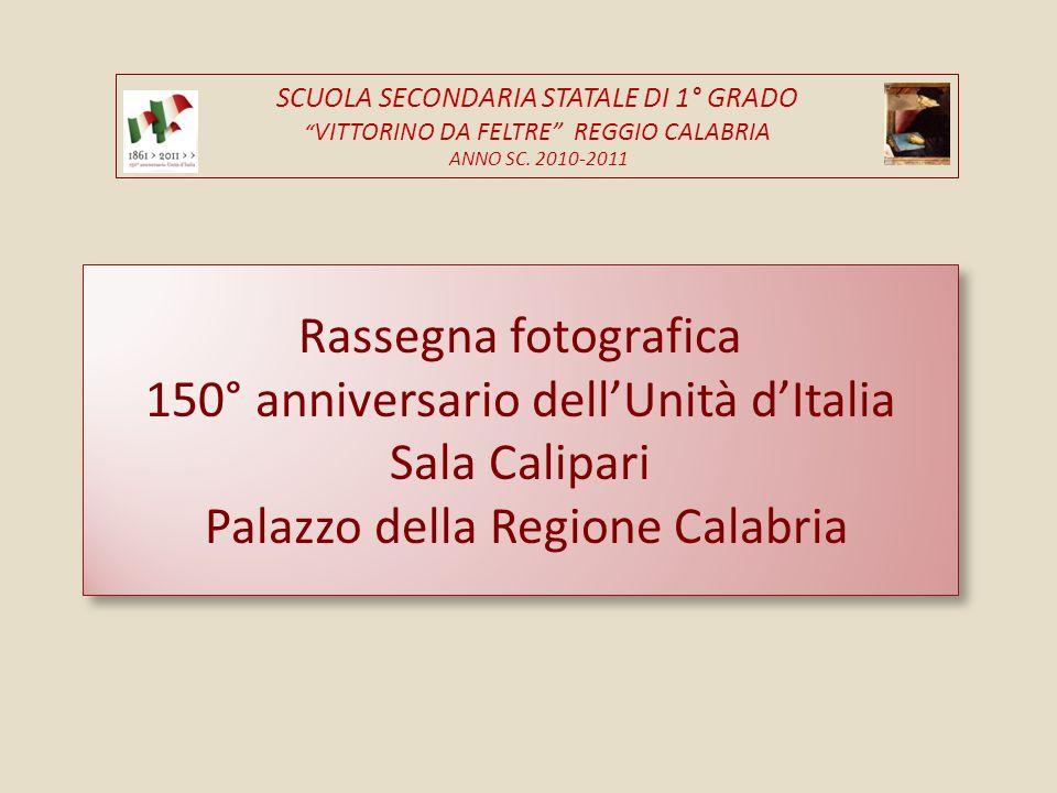 Rassegna fotografica 150° anniversario dellUnità dItalia Sala Calipari Palazzo della Regione Calabria SCUOLA SECONDARIA STATALE DI 1° GRADO VITTORINO DA FELTRE REGGIO CALABRIA ANNO SC.