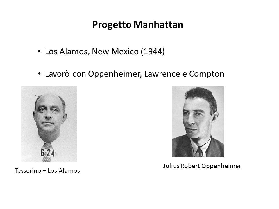 Progetto Manhattan Los Alamos, New Mexico (1944) Lavorò con Oppenheimer, Lawrence e Compton Tesserino – Los Alamos Julius Robert Oppenheimer