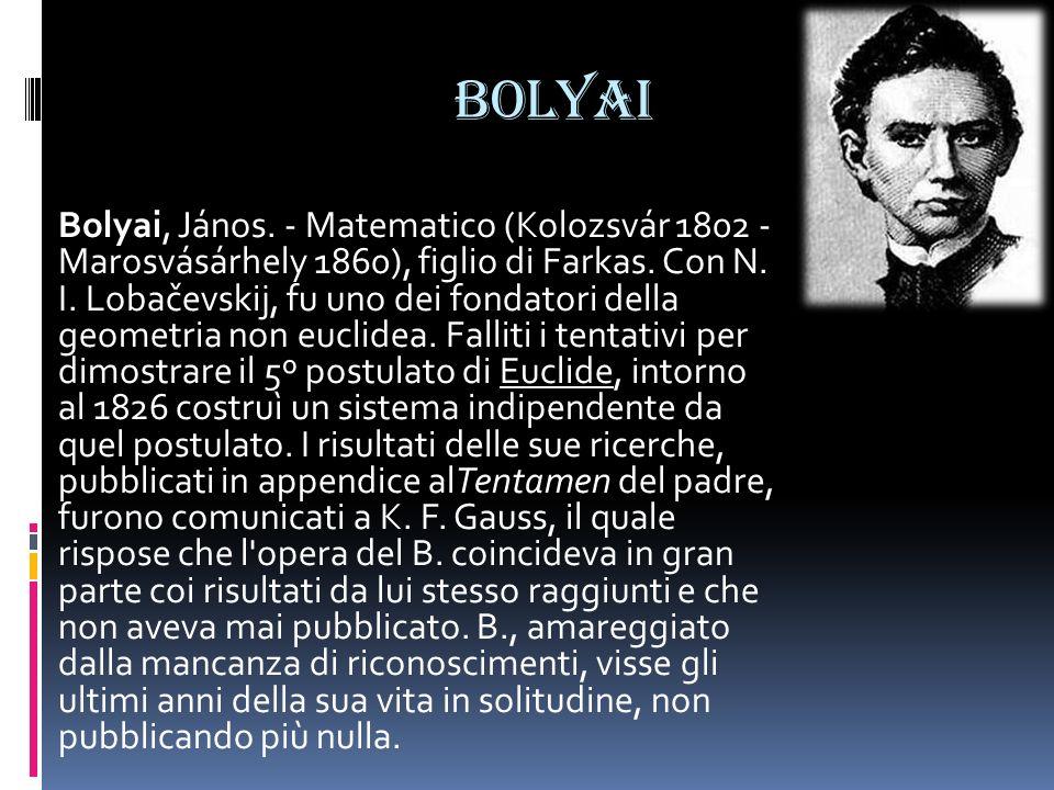 BOLYAI Bolyai, János. - Matematico (Kolozsvár 1802 - Marosvásárhely 1860), figlio di Farkas. Con N. I. Lobačevskij, fu uno dei fondatori della geometr