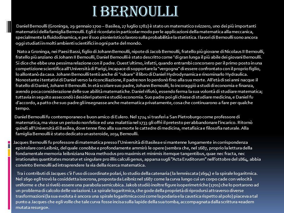 I Bernoulli Daniel Bernoulli (Groninga, 29 gennaio 1700 – Basilea, 27 luglio 1782) è stato un matematico svizzero, uno dei più importanti matematici d