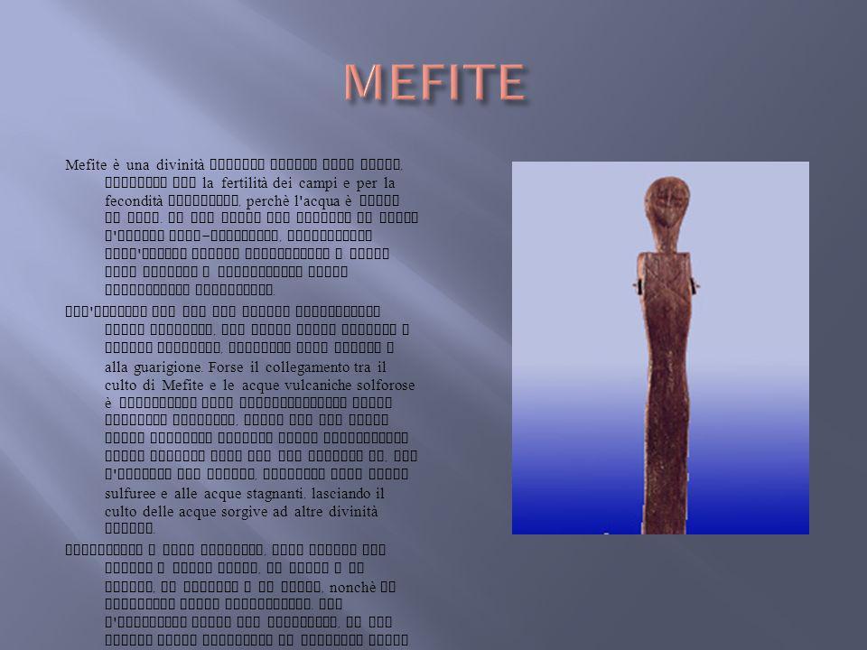 Mefite è una divinità italica legata alle acque, invocata per la fertilità dei campi e per la fecondità femminile, perchè l ' acqua è fonte di vita. I