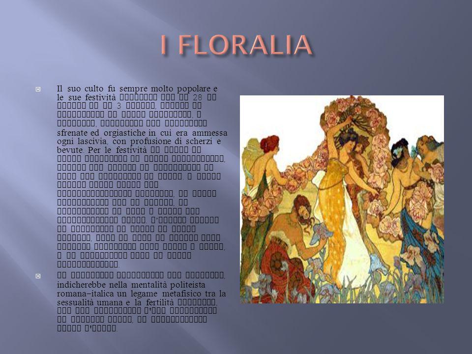 Il suo culto fu sempre molto popolare e le sue festività cadevano tra il 28 di aprile ed il 3 maggio, quando si svolgevano il Ludes Floreales, o Flora