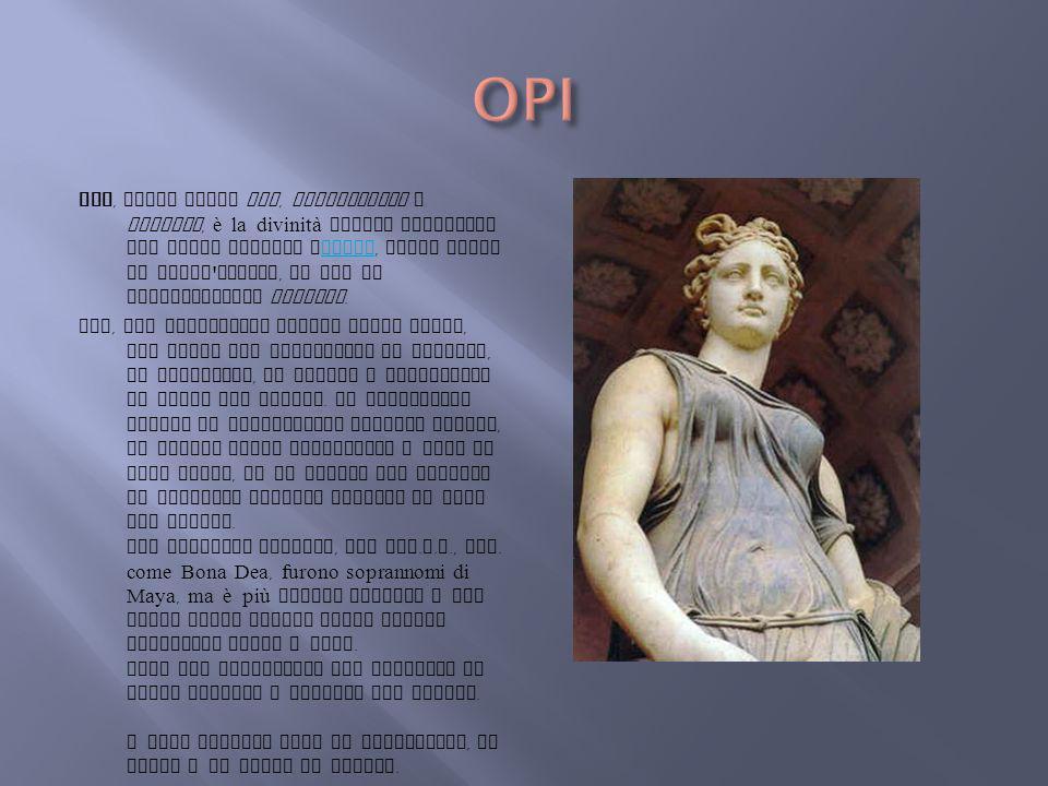 Opi, anche detta Ops, Openconsiva o Consiva, è la divinità romana associata nel culto Saturno eConso, forse sposa di quest ' ultimo, da cui la denomin
